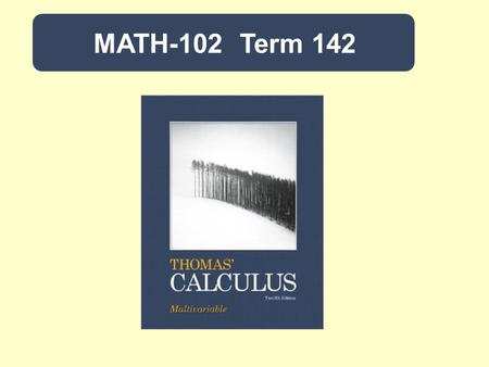 MATH-102 Term 142. Calculus IITitle: 4-0-4Credit: Thomas Calculus (Early Transcendentals) by G. Thomas, M. Weir and J. Hass. 12 th edition, Pearson.