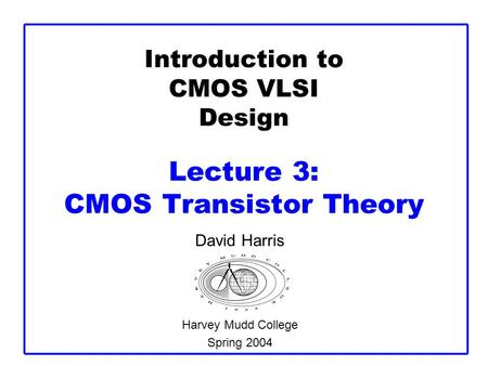 Introduction to CMOS VLSI Design Lecture 3: CMOS Transistor Theory David Harris Harvey Mudd College Spring 2004.