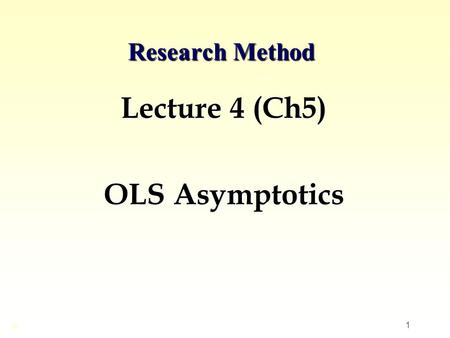 1 Research Method Lecture 4 (Ch5) OLS Asymptotics ©