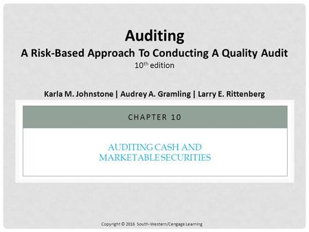 Copyright © 2016 South-Western/Cengage Learning AUDITING CASH AND MARKETABLE SECURITIES CHAPTER 10 Auditing A Risk-Based Approach To Conducting A Quality.