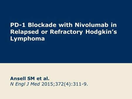 PD-1 Blockade with Nivolumab in Relapsed or Refractory Hodgkin's Lymphoma Ansell SM et al. N Engl J Med 2015;372(4):311-9.