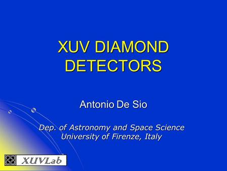 XUV DIAMOND DETECTORS Antonio De Sio Dep. of Astronomy and Space Science University of Firenze, Italy.