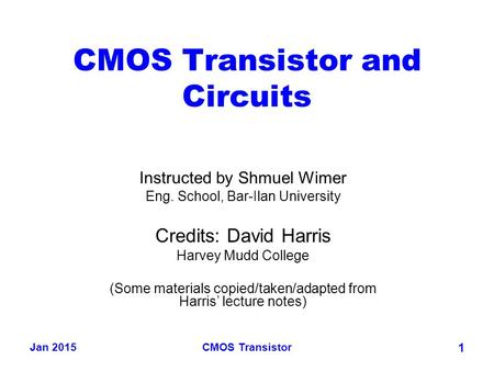 Jan 2015CMOS Transistor 1 CMOS Transistor and Circuits Instructed by Shmuel Wimer Eng. School, Bar-Ilan University Credits: David Harris Harvey Mudd College.