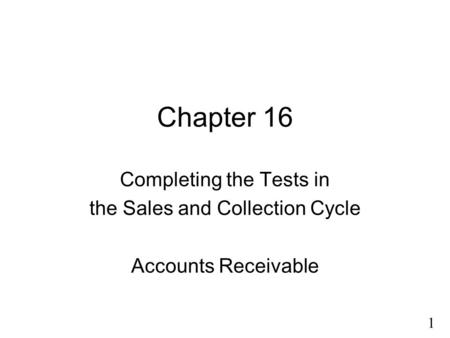 1 Chapter 16 Completing the Tests in the Sales and Collection Cycle Accounts Receivable.