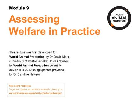 Module 9: Assessing Welfare in Practice Concepts in Animal Welfare © 2012 Assessing Welfare in Practice This lecture was first developed for World Animal.