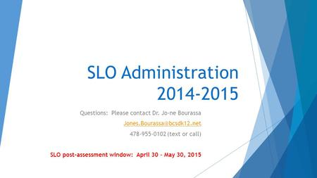 SLO Administration 2014-2015 Questions: Please contact Dr. Jo-ne Bourassa 478-955-0102 (text or call) SLO post-assessment window: