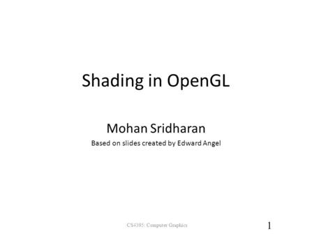 Shading in OpenGL CS4395: Computer Graphics 1 Mohan Sridharan Based on slides created by Edward Angel.