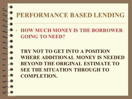 PERFORMANCE BASED LENDING HOW MUCH MONEY IS THE BORROWER GOING TO NEED? TRY NOT TO GET INTO A POSITION WHERE ADDITIONAL MONEY IS NEEDED BEYOND THE ORIGINAL.