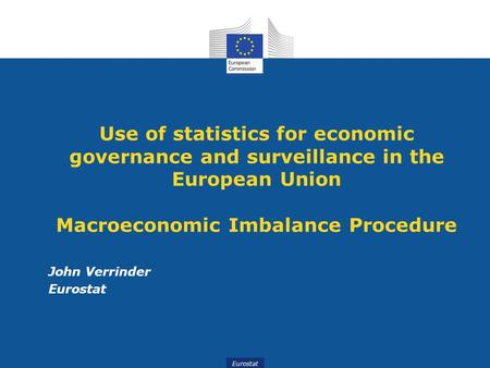 Eurostat Use of statistics for economic governance and surveillance in the European Union Macroeconomic Imbalance Procedure John Verrinder Eurostat.