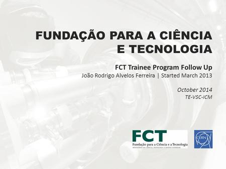 FUNDAÇÃO PARA A CIÊNCIA E TECNOLOGIA FCT Trainee Program Follow Up João Rodrigo Alvelos Ferreira | Started March 2013 October 2014 TE-VSC-ICM.