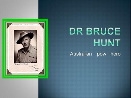 Australian pow hero.  Dr Bruce Hunt was born on 23 February 1899 in Glebe, Sydney.  He was the eldest of three children of parents Atlee Hunt and Lilian.