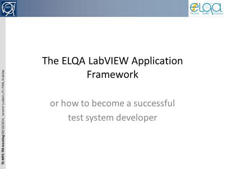 TE-MPE-TM meeting 09/10/2014, Jaromir Ludwin, IFJ-PAN, Kraków The ELQA LabVIEW Application Framework or how to become a successful test system developer.