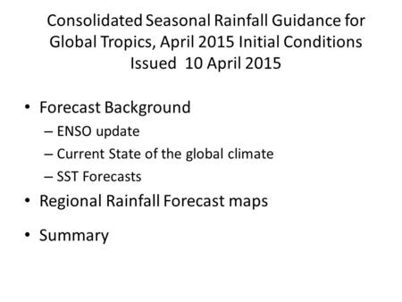 Consolidated Seasonal Rainfall Guidance for Global Tropics, April 2015 Initial Conditions Issued 10 April 2015 Forecast Background – ENSO update – Current.