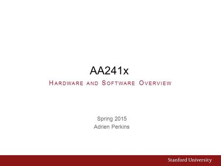 AA241x Spring 2015 Adrien Perkins H ARDWARE AND S OFTWARE O VERVIEW.