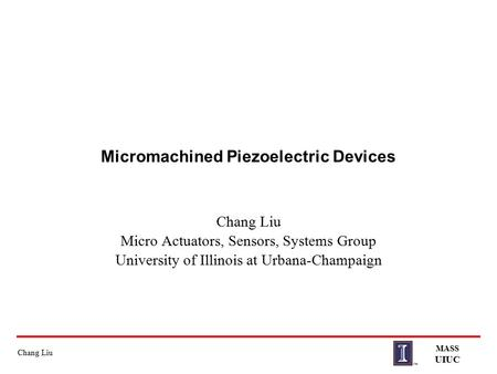 Chang Liu MASS UIUC Micromachined Piezoelectric Devices Chang Liu Micro Actuators, Sensors, Systems Group University of Illinois at Urbana-Champaign.