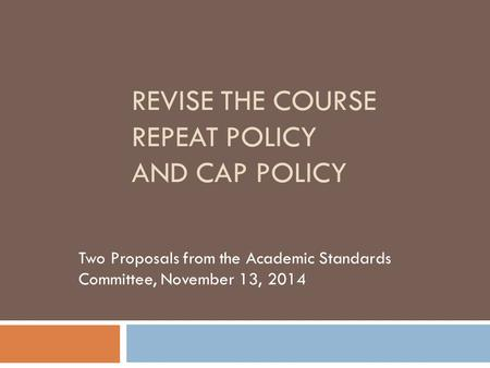REVISE THE COURSE REPEAT POLICY AND CAP POLICY Two Proposals from the Academic Standards Committee, November 13, 2014.