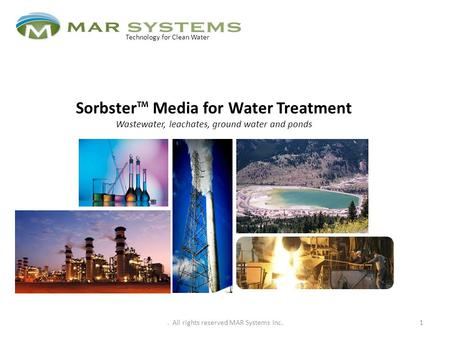 Sorbster™ Media for Water Treatment Wastewater, leachates, ground water and ponds 1 Technology for Clean Water. All rights reserved MAR Systems Inc.