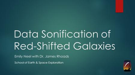 Data Sonification of Red-Shifted Galaxies Emily Neel with Dr. James Rhoads School of Earth & Space Exploration.