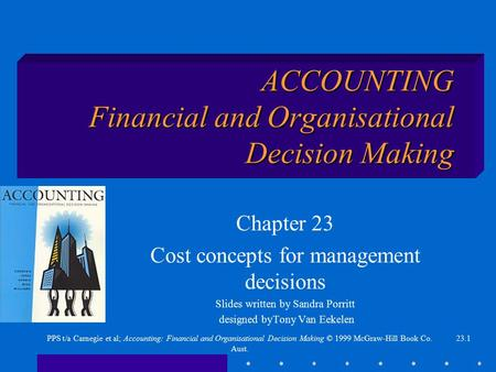 23.1PPS t/a Carnegie et al; Accounting: Financial and Organisational Decision Making © 1999 McGraw-Hill Book Co. Aust. ACCOUNTING Financial and Organisational.