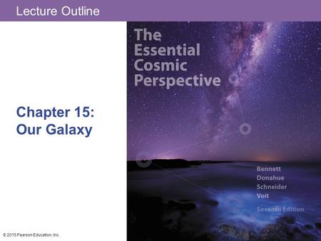 Lecture Outline Chapter 15: Our Galaxy © 2015 Pearson Education, Inc.