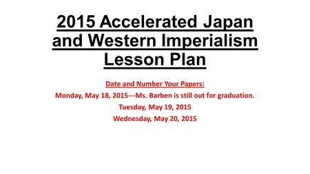 2015 Accelerated Japan and Western Imperialism Lesson Plan Date and Number Your Papers: Monday, May 18, 2015---Ms. Barben is still out for graduation.
