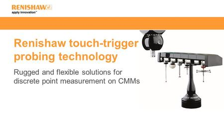 Renishaw touch-trigger probing technology Rugged and flexible solutions for discrete point measurement on CMMs.