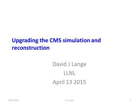 Upgrading the CMS simulation and reconstruction David J Lange LLNL April 13 2015 1CHEP 2015D. Lange.