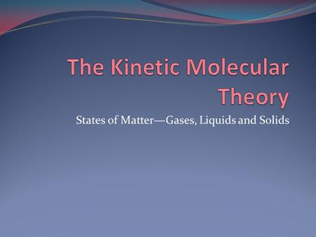 States of Matter—Gases, Liquids and Solids. The Kinetic Molecular Theory The theory of moving molecules -Use to explain the properties of solids, liquids,