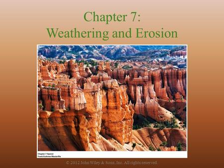 Chapter 7: Weathering and Erosion © 2012 John Wiley & Sons, Inc. All rights reserved.