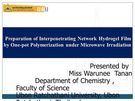 Preparation of Interpenetrating Network Hydrogel Film by One-pot Polymerization under Microwave Irradiation Presented by Miss Warunee Tanan Department.