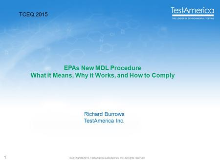 Copyright © 2015, TestAmerica Laboratories, Inc. All rights reserved. 1 EPAs New MDL Procedure What it Means, Why it Works, and How to Comply Richard Burrows.