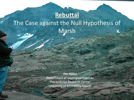 Rebuttal The Case against the Null Hypothesis of Marsh Jim Miller Department of Geological Sciences Precambrian Research Center University of Minnesota.