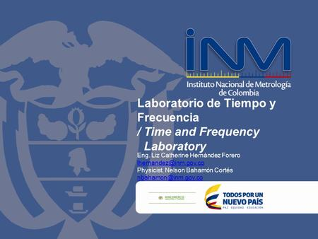 Laboratorio de Tiempo y Frecuencia / Time and Frequency Laboratory Eng. Liz Catherine Hernández Forero Physicist. Nelson Bahamón.