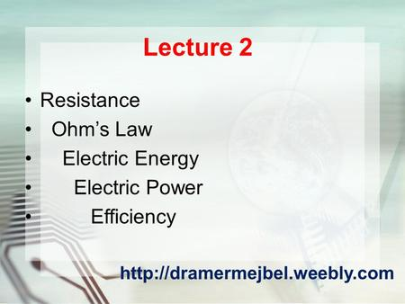 Lecture 2 Resistance Ohm's Law Electric Energy Electric Power Efficiency
