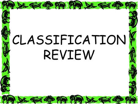 1 CLASSIFICATION REVIEW. 2 Classification is grouping things together according to similarities.