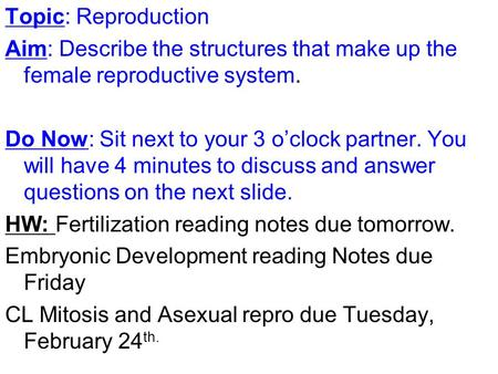 Topic: Reproduction Aim: Describe the structures that make up the female reproductive system. Do Now: Sit next to your 3 o'clock partner. You will have.