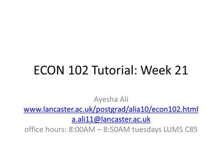 ECON 102 Tutorial: Week 21 Ayesha Ali  office hours: 8:00AM – 8:50AM tuesdays LUMS.
