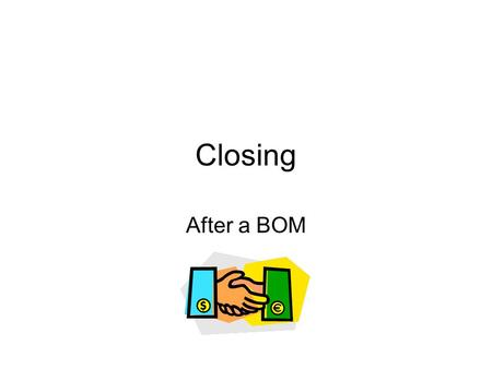 "Closing After a BOM. After the presentation If one on one, sit opposite your guest and mirror the way they are sitting – be subtle. Ask ""What did you."