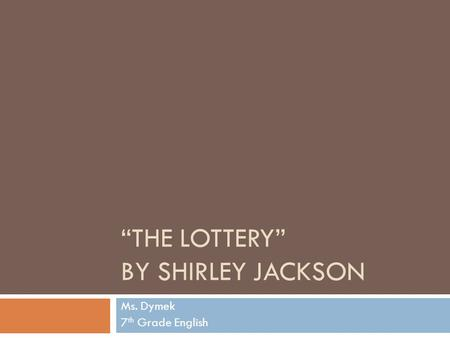 """THE LOTTERY"" BY SHIRLEY JACKSON Ms. Dymek 7 th Grade English."