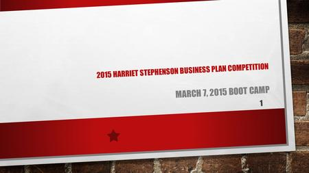 2015 HARRIET STEPHENSON BUSINESS PLAN COMPETITION MARCH 7, 2015 BOOT CAMP 1.