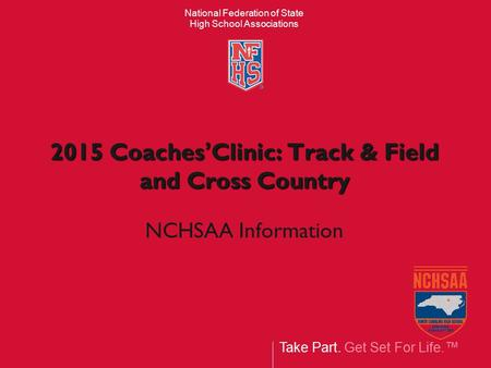 Take Part. Get Set For Life.™ National Federation of State High School Associations 2015 Coaches'Clinic: Track & Field and Cross Country NCHSAA Information.
