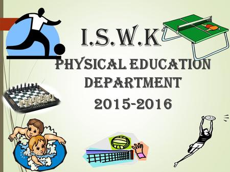 I.S.W.K PHYSICAL EDUCATION DEPARTMENT 2015-2016. AIM TO ACHIEVE WELL MANNERED AND DISCIPLINED LIFE & ESTABLISH A HEALTHY MIND IN A HEALTHY BODY.