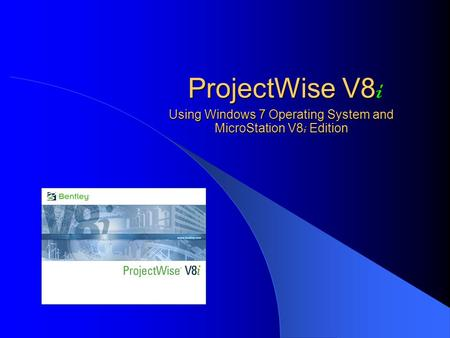 ProjectWise V8 i Using Windows 7 Operating System and MicroStation V8 i Edition.