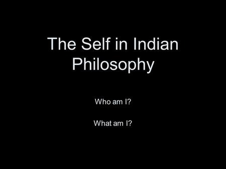 The Self in Indian Philosophy Who am I? What am I?
