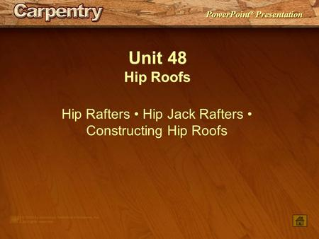 PowerPoint ® Presentation Unit 48 Hip Roofs Hip Rafters Hip Jack Rafters Constructing Hip Roofs.