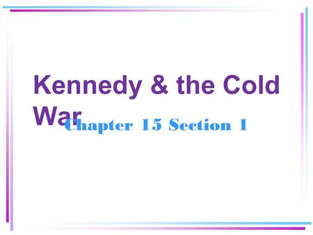 Kennedy & the Cold War Chapter 15 Section 1.