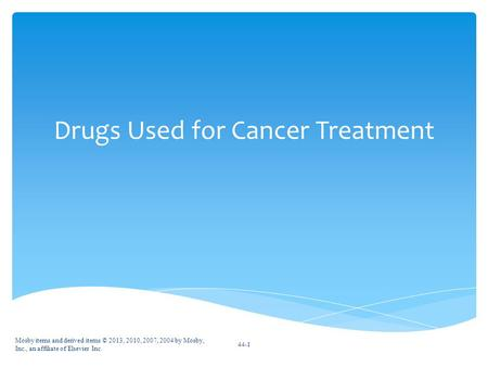 Drugs Used for Cancer Treatment Mosby items and derived items © 2013, 2010, 2007, 2004 by Mosby, Inc., an affiliate of Elsevier Inc. 44-1.