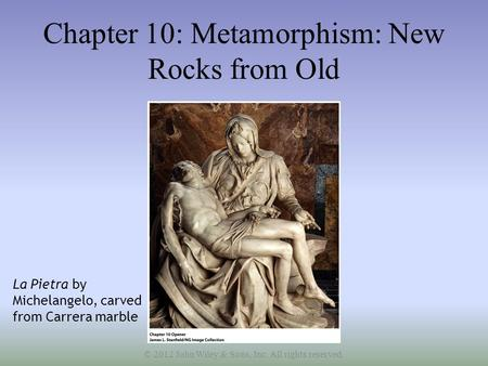 Chapter 10: Metamorphism: New Rocks from Old La Pietra by Michelangelo, carved from Carrera marble © 2012 John Wiley & Sons, Inc. All rights reserved.