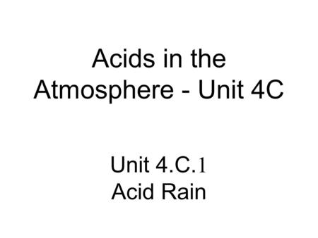 Acids in the Atmosphere - Unit 4C Unit 4.C. 1 Acid Rain.