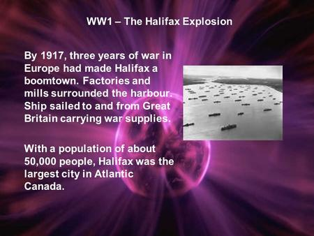 WW1 – The Halifax Explosion By 1917, three years of war in Europe had made Halifax a boomtown. Factories and mills surrounded the harbour. Ship sailed.